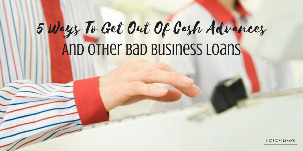 5 Ways To Get Out Of Cash Advances And Other Bad Business Loans